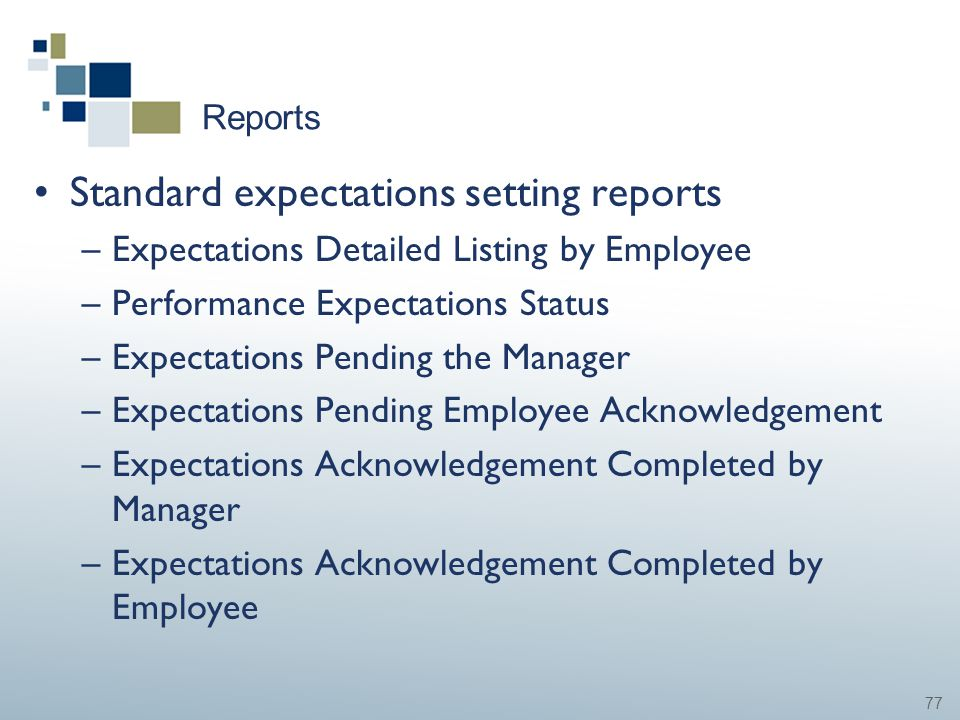 77 Reports Standard expectations setting reports –Expectations Detailed Listing by Employee –Performance Expectations Status –Expectations Pending the