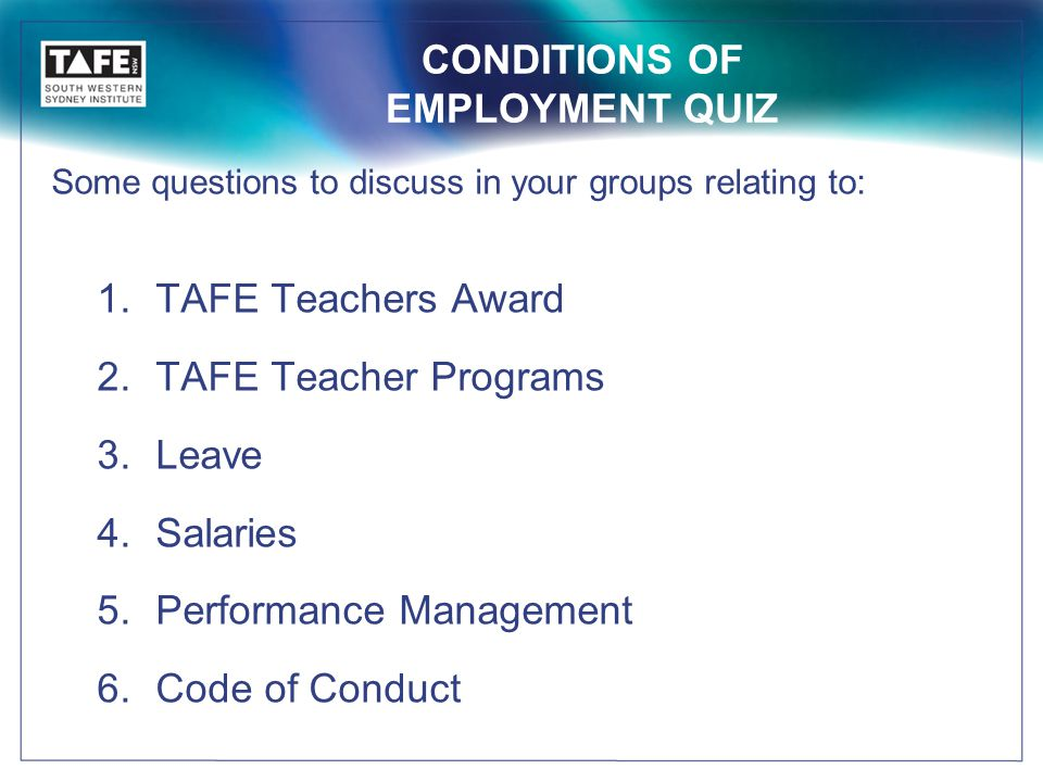 CONDITIONS OF EMPLOYMENT QUIZ Some questions to discuss in your groups relating to: 1.TAFE Teachers Award 2.TAFE Teacher Programs 3.Leave 4.Salaries 5.Performance Management 6.Code of Conduct