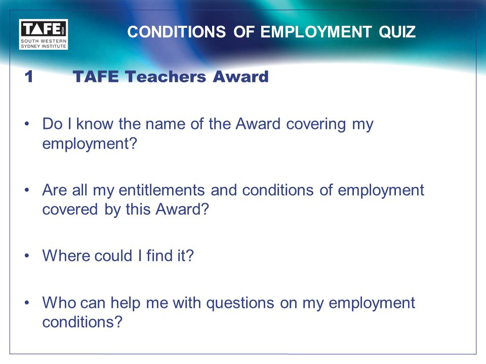 CONDITIONS OF EMPLOYMENT QUIZ 1TAFE Teachers Award Do I know the name of the Award covering my employment.