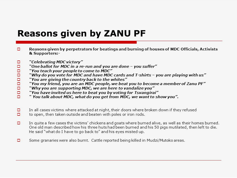 Reasons given by ZANU PF  Reasons given by perpetrators for beatings and burning of houses of MDC Officials, Activists & Supporters:-  Celebrating MDC victory  One ballot for MDC in a re-run and you are done – you suffer  You teach your people to come to MDC  Why do you vote for MDC and have MDC cards and T-shirts – you are playing with us  You are giving the country back to the whites  You my friend, you are an MDC people, we beat you to become a member of Zanu PF  Why you are supporting MDC, we are here to vandalize you  You have invited us here to beat you by voting for Tsvangirai  You talk about MDC, what do you get from MDC, we want to show you .