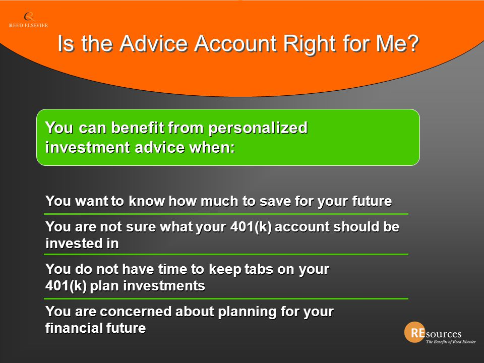 You can benefit from personalized investment advice when: You want to know how much to save for your future You are not sure what your 401(k) account