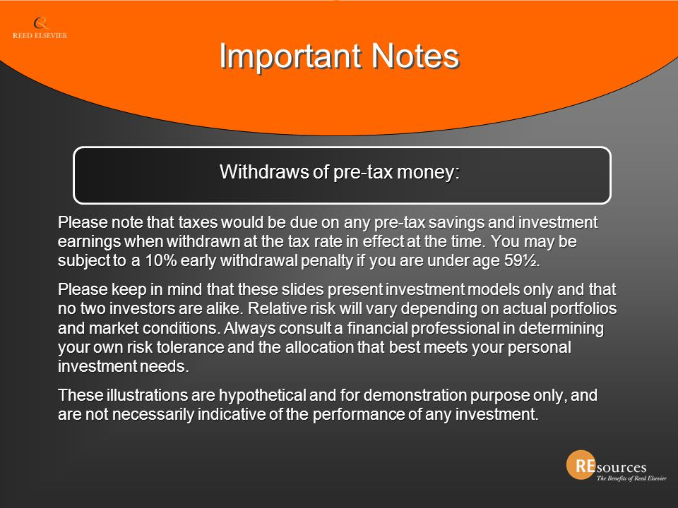 Important Notes Please note that taxes would be due on any pre-tax savings and investment earnings when withdrawn at the tax rate in effect at the tim