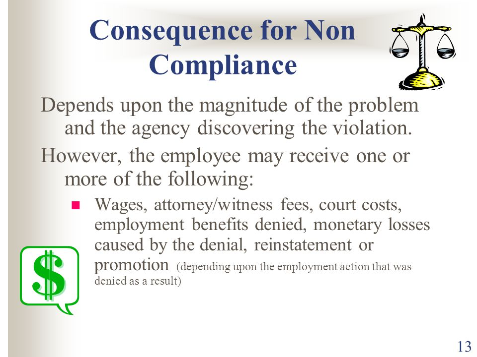13 Consequence for Non Compliance Depends upon the magnitude of the problem and the agency discovering the violation. However, the employee may receiv