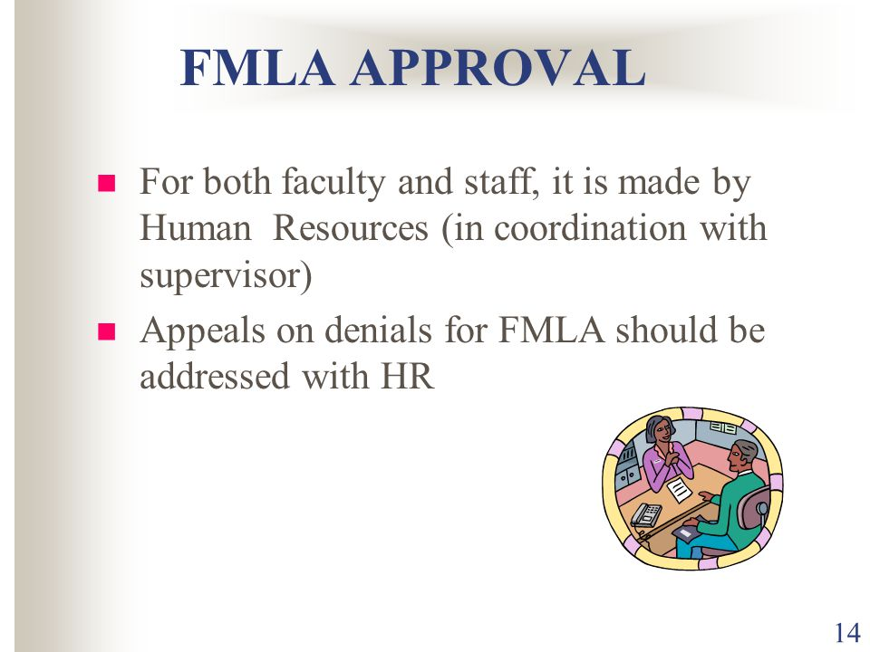 14 FMLA APPROVAL For both faculty and staff, it is made by Human Resources (in coordination with supervisor) Appeals on denials for FMLA should be add
