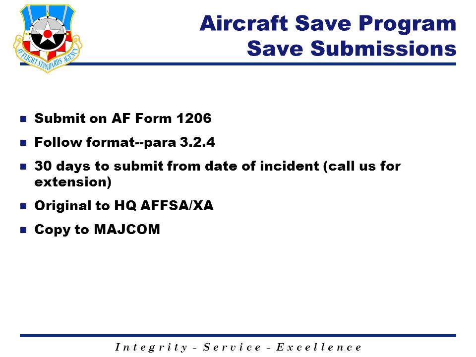 I n t e g r i t y - S e r v i c e - E x c e l l e n c e Aircraft Save Program Save Submissions n Submit on AF Form 1206 n Follow format--para 3.2.4 n