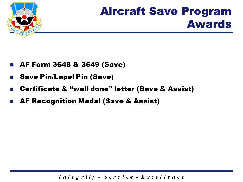 I n t e g r i t y - S e r v i c e - E x c e l l e n c e Aircraft Save Program Awards n n AF Form 3648 & 3649 (Save) n Save Pin/Lapel Pin (Save) n Certificate & well done letter (Save & Assist) n AF Recognition Medal (Save & Assist)