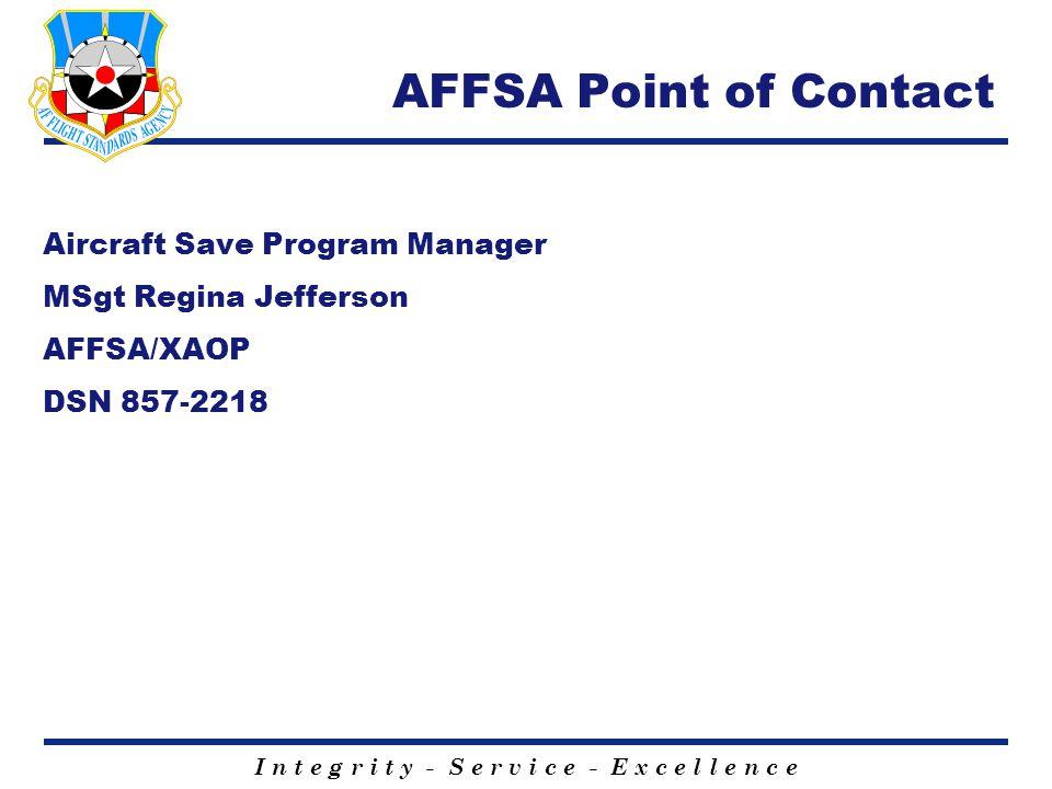 I n t e g r i t y - S e r v i c e - E x c e l l e n c e AFFSA Point of Contact Aircraft Save Program Manager MSgt Regina Jefferson AFFSA/XAOP DSN 857-2218