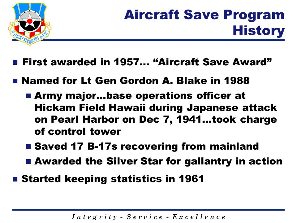 "I n t e g r i t y - S e r v i c e - E x c e l l e n c e Aircraft Save Program History First awarded in 1957… ""Aircraft Save Award"" Named for Lt Gen Go"