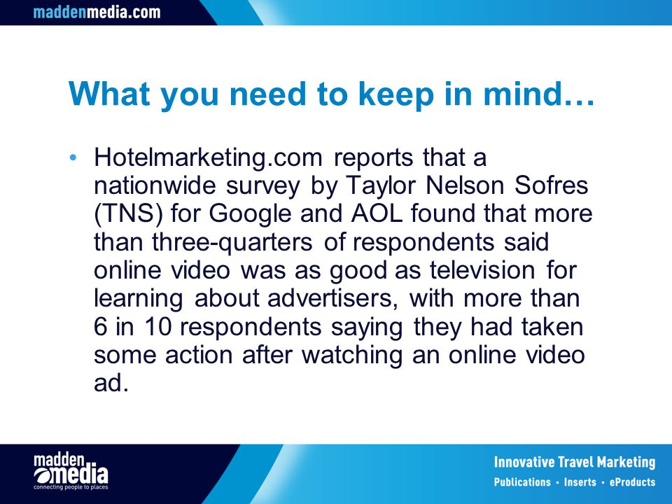 What you need to keep in mind… Hotelmarketing.com reports that a nationwide survey by Taylor Nelson Sofres (TNS) for Google and AOL found that more than three-quarters of respondents said online video was as good as television for learning about advertisers, with more than 6 in 10 respondents saying they had taken some action after watching an online video ad.