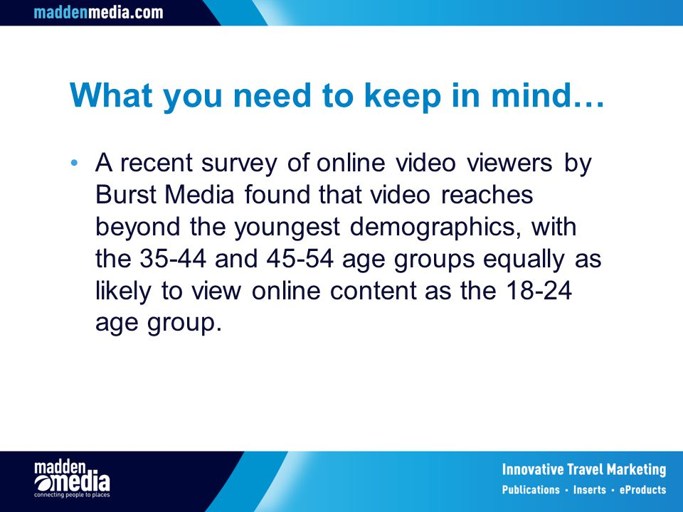 What you need to keep in mind… A recent survey of online video viewers by Burst Media found that video reaches beyond the youngest demographics, with the 35-44 and 45-54 age groups equally as likely to view online content as the 18-24 age group.