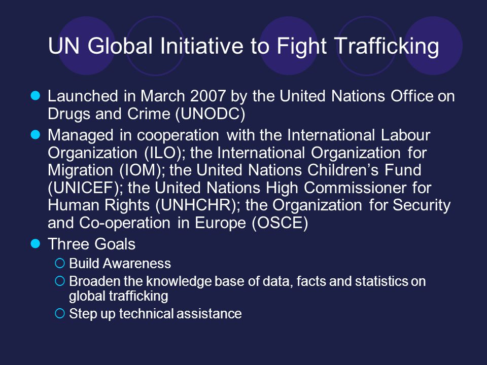 UN Global Initiative to Fight Trafficking Launched in March 2007 by the United Nations Office on Drugs and Crime (UNODC) Managed in cooperation with the International Labour Organization (ILO); the International Organization for Migration (IOM); the United Nations Children's Fund (UNICEF); the United Nations High Commissioner for Human Rights (UNHCHR); the Organization for Security and Co-operation in Europe (OSCE) Three Goals  Build Awareness  Broaden the knowledge base of data, facts and statistics on global trafficking  Step up technical assistance