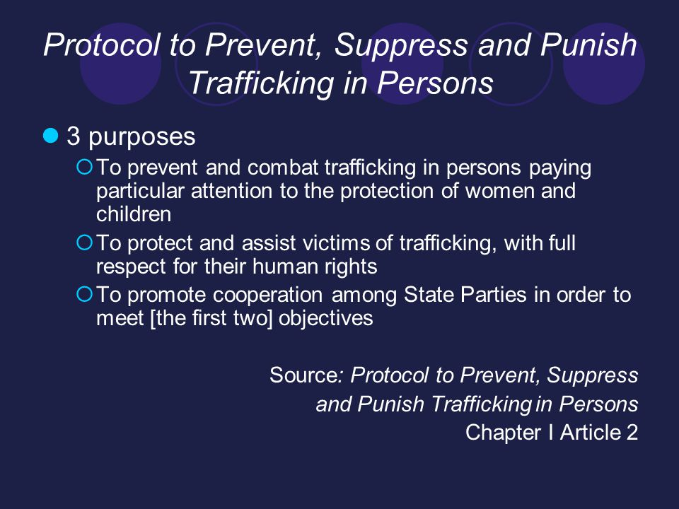 Protocol to Prevent, Suppress and Punish Trafficking in Persons Cont… Definition  the recruitment, transportation, transfer, harbouring or receipt of persons, by means of the threat or use of force or other forms of coercion, of abduction, of fraud, of deception, of the abuse of power or of a position of vulnerability or of the giving or receiving of payments or benefits to achieve the consent of a person having control over another person, for the purpose of exploitation.