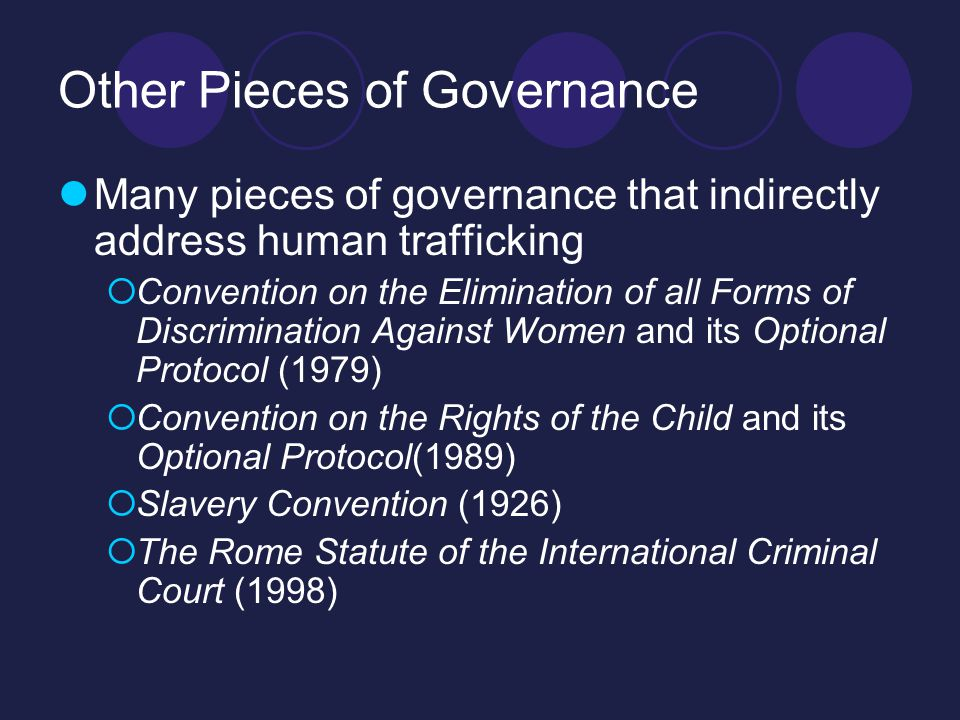 Other Pieces of Governance Many pieces of governance that indirectly address human trafficking  Convention on the Elimination of all Forms of Discrimination Against Women and its Optional Protocol (1979)  Convention on the Rights of the Child and its Optional Protocol(1989)  Slavery Convention (1926)  The Rome Statute of the International Criminal Court (1998)