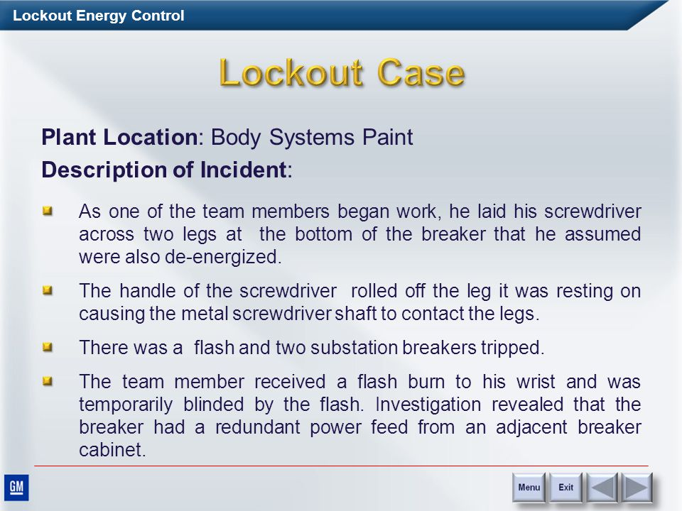 Lockout Energy Control Plant Location: Body Systems Paint Description of Incident: Two electricians were assigned to replace the shunt trip mechanism
