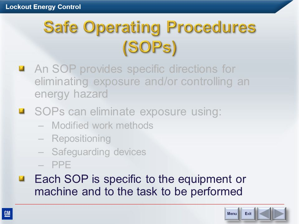 Lockout Energy Control An SOP provides specific directions for eliminating exposure and/or controlling an energy hazard SOPs can eliminate exposure using: –Modified work methods –Repositioning –Safeguarding devices –PPE