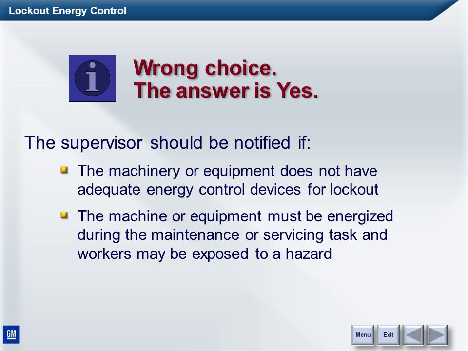 Lockout Energy Control The supervisor should be notified if: The machinery or equipment does not have adequate energy control devices for lockout The machine or equipment must be energized during the maintenance or servicing task and workers may be exposed to a hazard