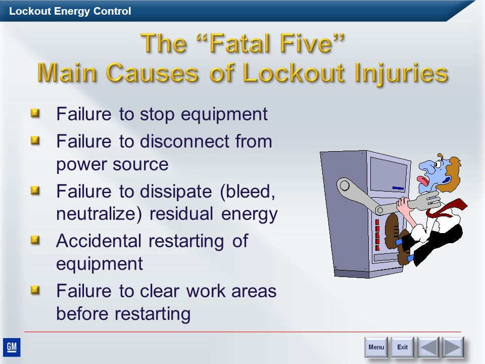 Lockout Energy Control Workers are seriously injured or lose their lives because they failed to control hazardous energy while working on, maintaining or repairing machinery and equipment.