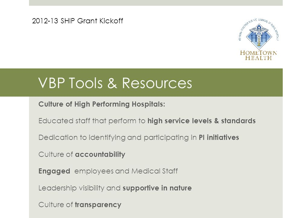 VBP Tools & Resources Culture of High Performing Hospitals: Educated staff that perform to high service levels & standards Dedication to identifying and participating in PI initiatives Culture of accountability Engaged employees and Medical Staff Leadership visibility and supportive in nature Culture of transparency 2012-13 SHIP Grant Kickoff