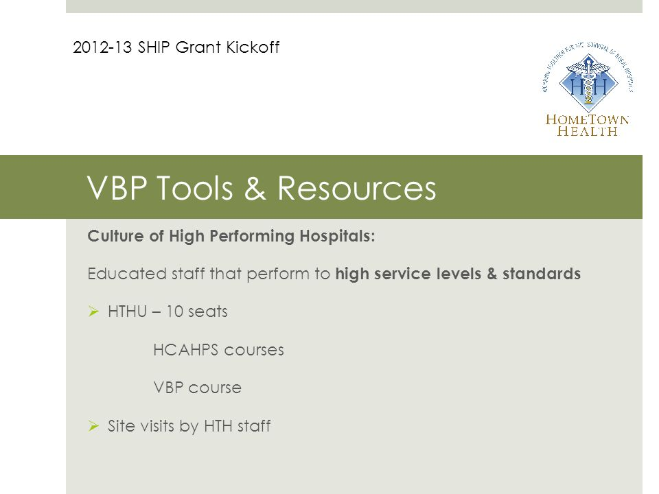 VBP Tools & Resources Culture of High Performing Hospitals: Educated staff that perform to high service levels & standards  HTHU – 10 seats HCAHPS courses VBP course  Site visits by HTH staff 2012-13 SHIP Grant Kickoff
