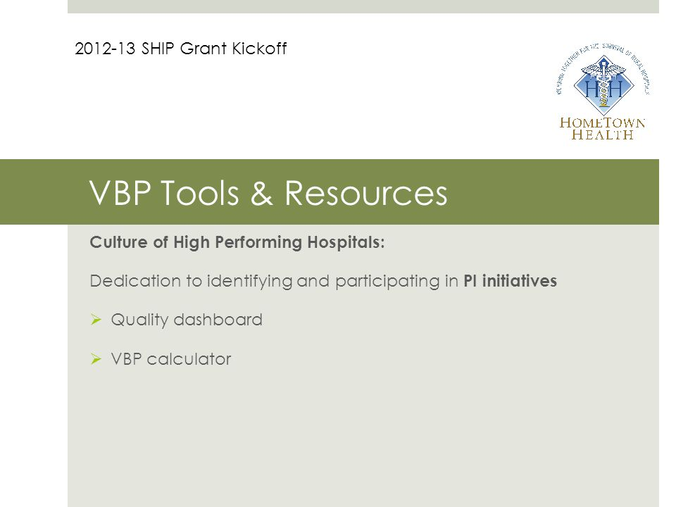 VBP Tools & Resources Culture of High Performing Hospitals: Dedication to identifying and participating in PI initiatives  Quality dashboard  VBP calculator 2012-13 SHIP Grant Kickoff