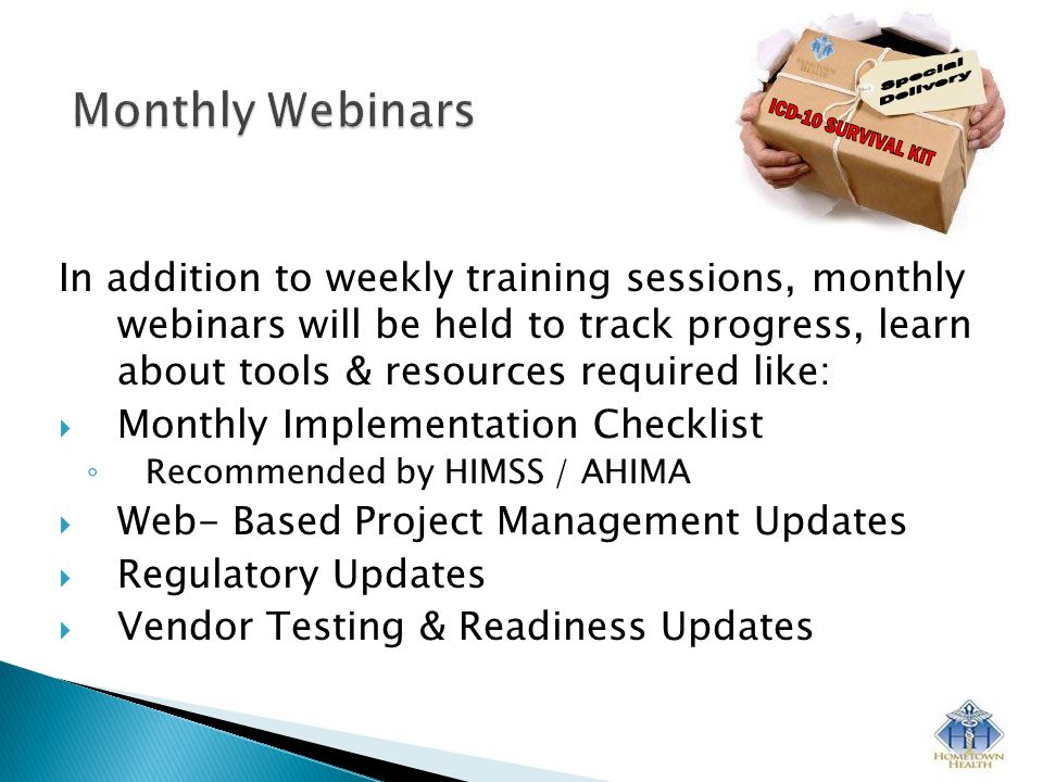 In addition to weekly training sessions, monthly webinars will be held to track progress, learn about tools & resources required like:  Monthly Implementation Checklist ◦ Recommended by HIMSS / AHIMA  Web- Based Project Management Updates  Regulatory Updates  Vendor Testing & Readiness Updates