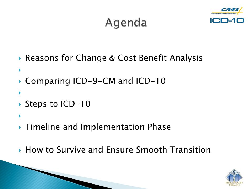 Reasons for Change & Cost Benefit Analysis   Comparing ICD-9-CM and ICD-10   Steps to ICD-10   Timeline and Implementation Phase  How to Survive and Ensure Smooth Transition