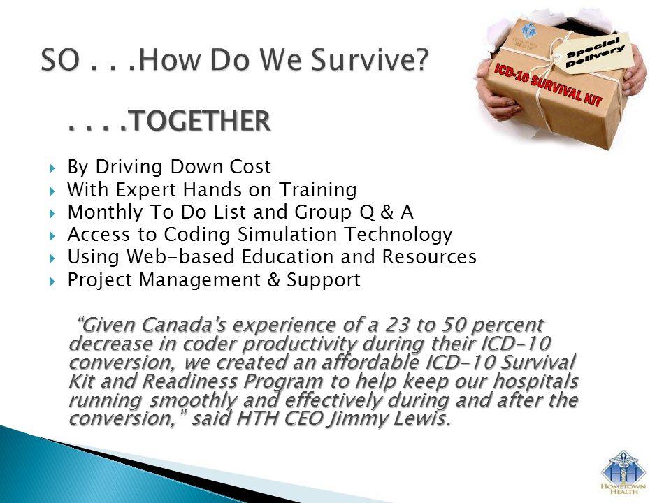 ....TOGETHER  By Driving Down Cost  With Expert Hands on Training  Monthly To Do List and Group Q & A  Access to Coding Simulation Technology  Using Web-based Education and Resources  Project Management & Support Given Canada s experience of a 23 to 50 percent decrease in coder productivity during their ICD-10 conversion, we created an affordable ICD-10 Survival Kit and Readiness Program to help keep our hospitals running smoothly and effectively during and after the conversion, said HTH CEO Jimmy Lewis.