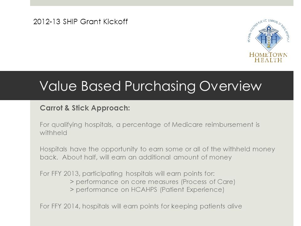 Value Based Purchasing Overview Carrot & Stick Approach: For qualifying hospitals, a percentage of Medicare reimbursement is withheld Hospitals have the opportunity to earn some or all of the withheld money back.