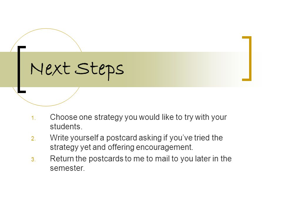 Next Steps 1. Choose one strategy you would like to try with your students.
