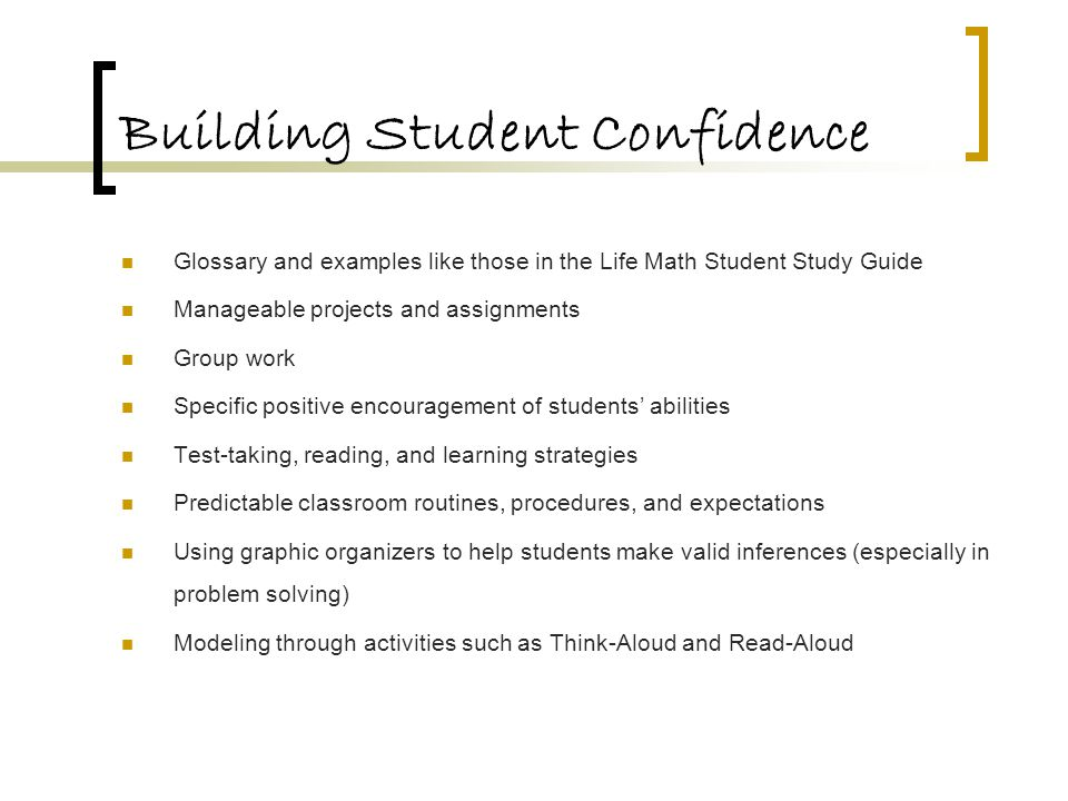 Building Student Confidence Glossary and examples like those in the Life Math Student Study Guide Manageable projects and assignments Group work Speci