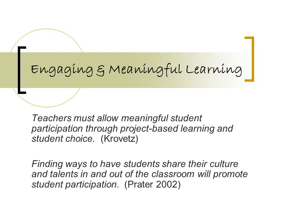 Engaging & Meaningful Learning Teachers must allow meaningful student participation through project-based learning and student choice. (Krovetz) Findi