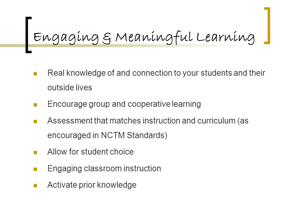 Engaging & Meaningful Learning Real knowledge of and connection to your students and their outside lives Encourage group and cooperative learning Assessment that matches instruction and curriculum (as encouraged in NCTM Standards) Allow for student choice Engaging classroom instruction Activate prior knowledge