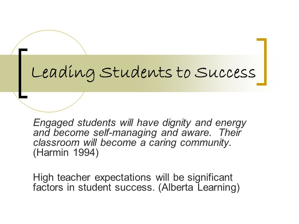 Leading Students to Success Engaged students will have dignity and energy and become self-managing and aware. Their classroom will become a caring com