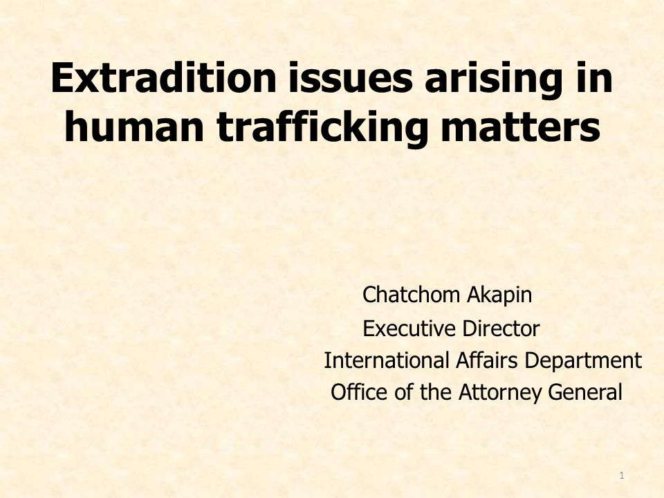 1 Extradition issues arising in human trafficking matters Chatchom Akapin Executive Director International Affairs Department Office of the Attorney General