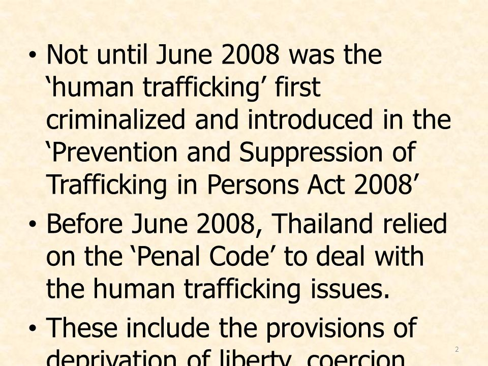 2 Not until June 2008 was the 'human trafficking' first criminalized and introduced in the 'Prevention and Suppression of Trafficking in Persons Act 2
