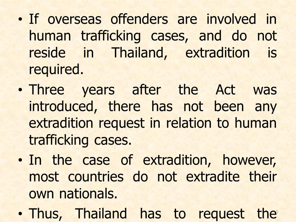 5 If overseas offenders are involved in human trafficking cases, and do not reside in Thailand, extradition is required. Three years after the Act was