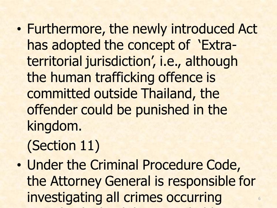 6 Furthermore, the newly introduced Act has adopted the concept of 'Extra- territorial jurisdiction', i.e., although the human trafficking offence is committed outside Thailand, the offender could be punished in the kingdom.