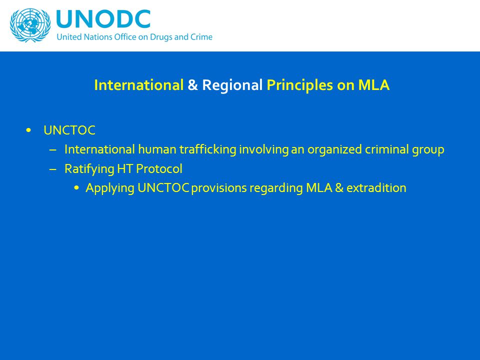 International & Regional Principles on MLA UNCTOC –International human trafficking involving an organized criminal group –Ratifying HT Protocol Applying UNCTOC provisions regarding MLA & extradition