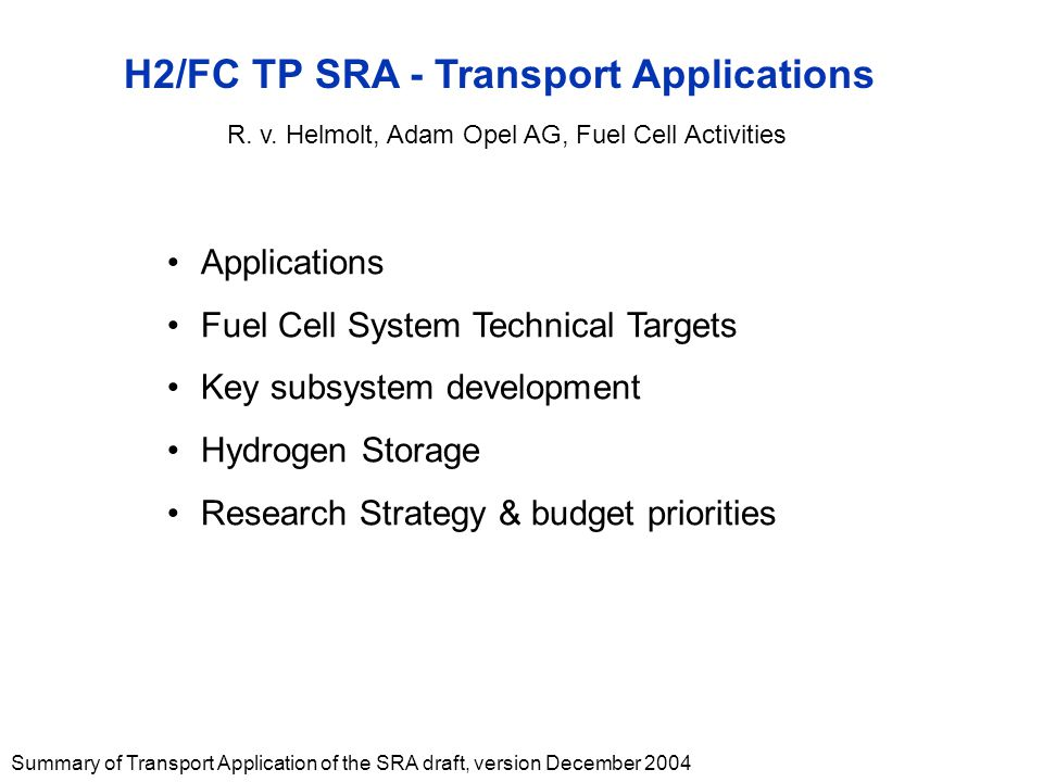 Summary of Transport Application of the SRA draft, version December 2004 H2/FC TP SRA - Transport Applications Applications Fuel Cell System Technical Targets Key subsystem development Hydrogen Storage Research Strategy & budget priorities R.