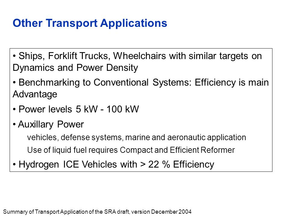 Summary of Transport Application of the SRA draft, version December 2004 Other Transport Applications Ships, Forklift Trucks, Wheelchairs with similar targets on Dynamics and Power Density Benchmarking to Conventional Systems: Efficiency is main Advantage Power levels 5 kW - 100 kW Auxillary Power vehicles, defense systems, marine and aeronautic application Use of liquid fuel requires Compact and Efficient Reformer Hydrogen ICE Vehicles with > 22 % Efficiency