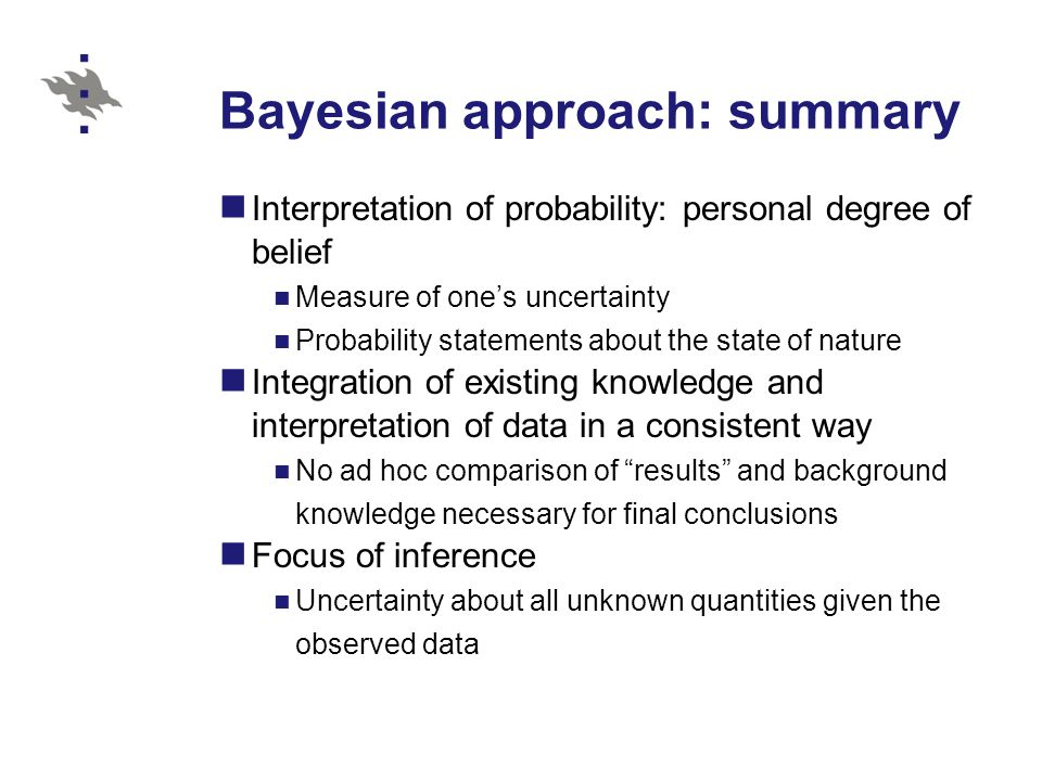 Bayesian approach: summary Interpretation of probability: personal degree of belief Measure of one's uncertainty Probability statements about the state of nature Integration of existing knowledge and interpretation of data in a consistent way No ad hoc comparison of results and background knowledge necessary for final conclusions Focus of inference Uncertainty about all unknown quantities given the observed data
