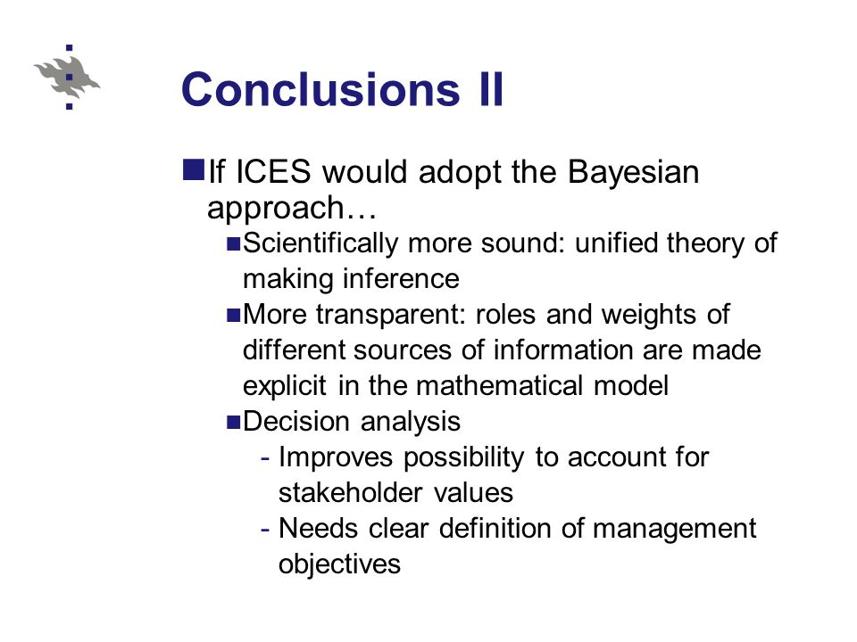 Conclusions II If ICES would adopt the Bayesian approach… Scientifically more sound: unified theory of making inference More transparent: roles and weights of different sources of information are made explicit in the mathematical model Decision analysis -Improves possibility to account for stakeholder values -Needs clear definition of management objectives