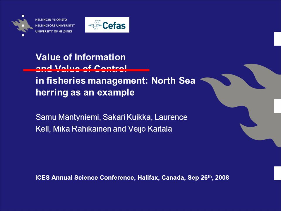 Value of Information and Value of Control in fisheries management: North Sea herring as an example Samu Mäntyniemi, Sakari Kuikka, Laurence Kell, Mika Rahikainen and Veijo Kaitala ICES Annual Science Conference, Halifax, Canada, Sep 26 th, 2008