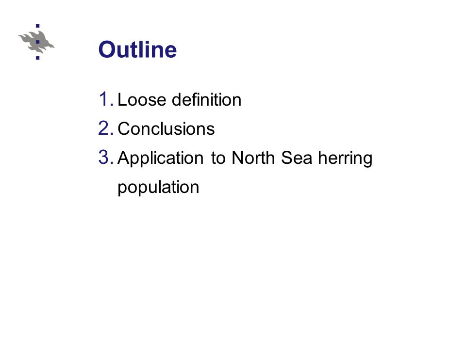 Outline 1. Loose definition 2. Conclusions 3. Application to North Sea herring population