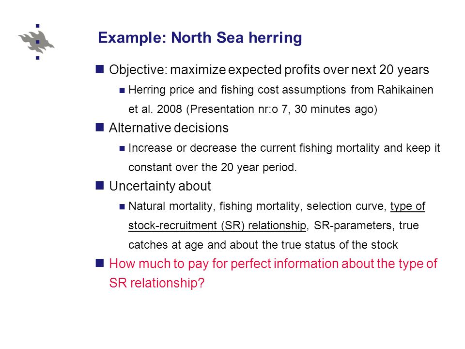 Example: North Sea herring Objective: maximize expected profits over next 20 years Herring price and fishing cost assumptions from Rahikainen et al.
