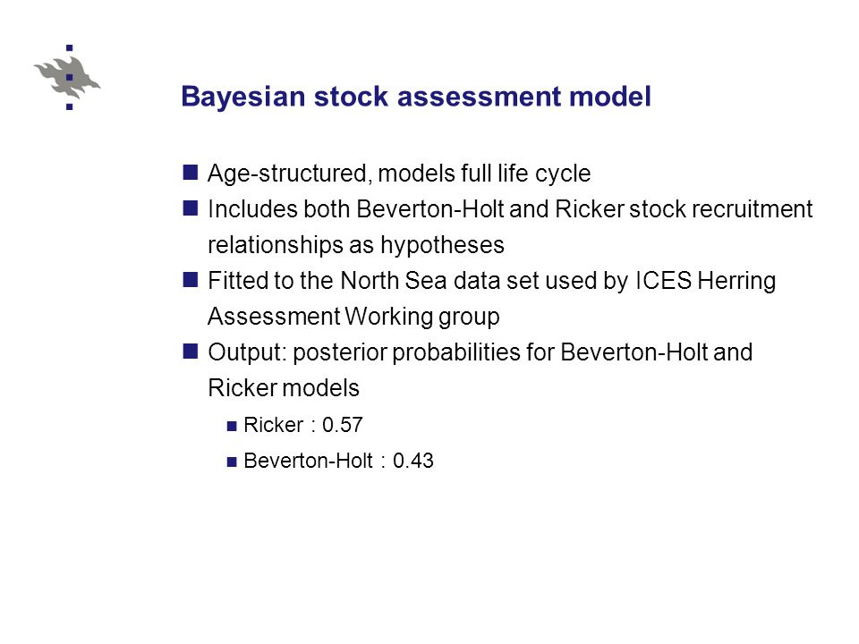 Bayesian stock assessment model Age-structured, models full life cycle Includes both Beverton-Holt and Ricker stock recruitment relationships as hypotheses Fitted to the North Sea data set used by ICES Herring Assessment Working group Output: posterior probabilities for Beverton-Holt and Ricker models Ricker : 0.57 Beverton-Holt : 0.43