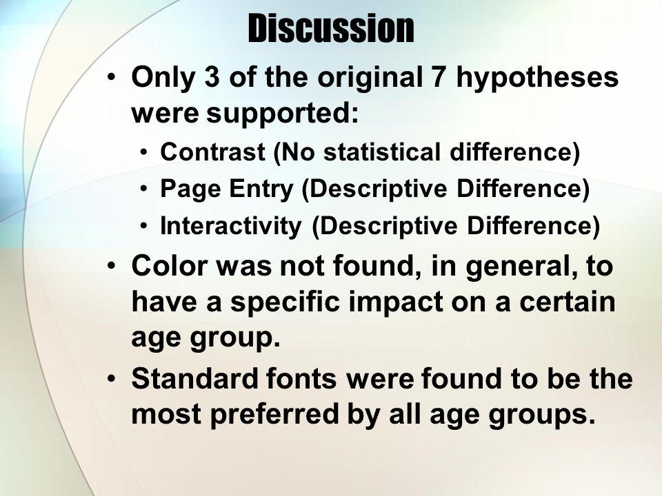 Discussion Only 3 of the original 7 hypotheses were supported: Contrast (No statistical difference) Page Entry (Descriptive Difference) Interactivity (Descriptive Difference) Color was not found, in general, to have a specific impact on a certain age group.