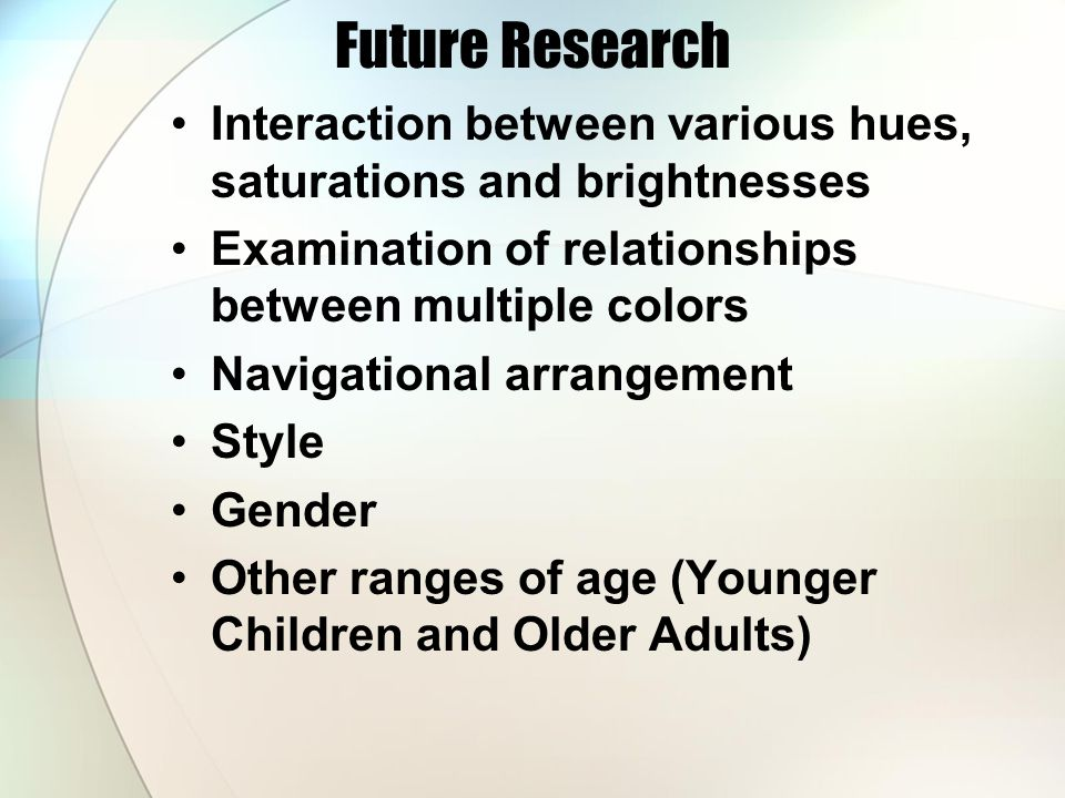 Future Research Interaction between various hues, saturations and brightnesses Examination of relationships between multiple colors Navigational arrangement Style Gender Other ranges of age (Younger Children and Older Adults)
