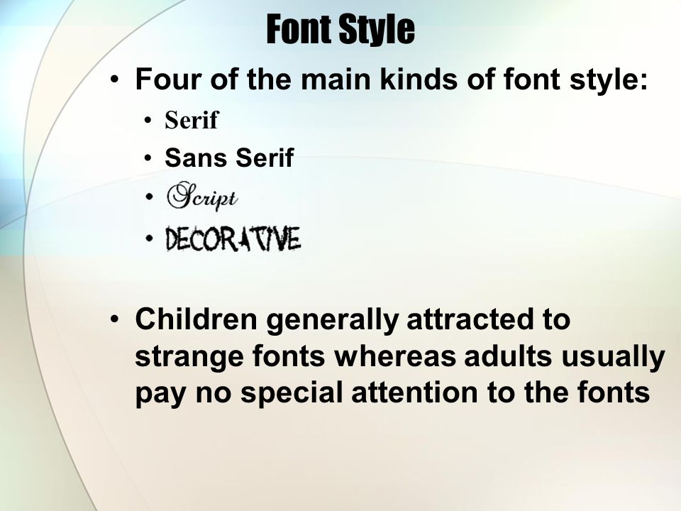 Font Style Four of the main kinds of font style: Serif Sans Serif Children generally attracted to strange fonts whereas adults usually pay no special attention to the fonts
