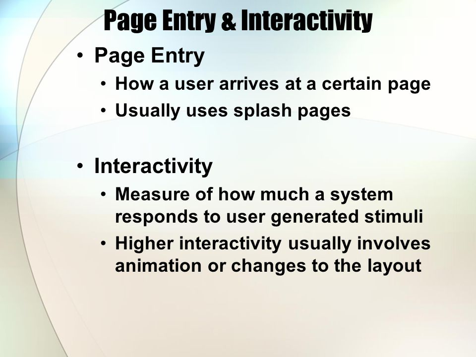 Page Entry & Interactivity Page Entry How a user arrives at a certain page Usually uses splash pages Interactivity Measure of how much a system responds to user generated stimuli Higher interactivity usually involves animation or changes to the layout